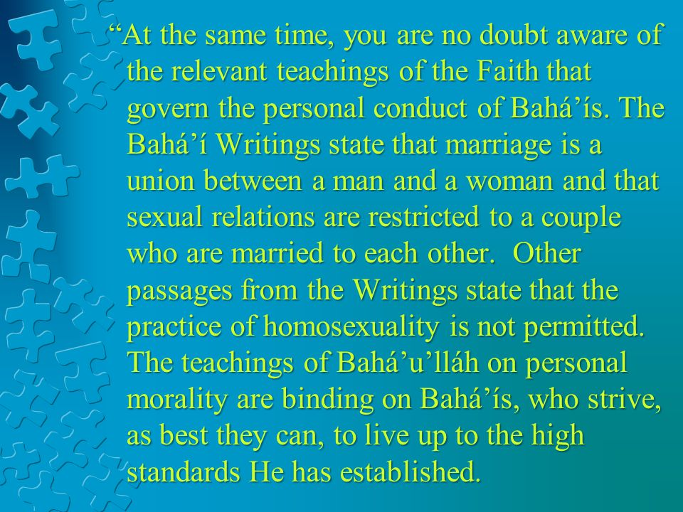 At the same time, you are no doubt aware of the relevant teachings of the Faith that govern the personal conduct of Baháís. The Baháí Writings state t