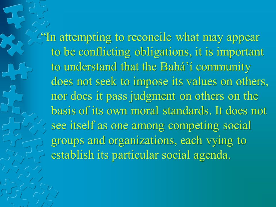In attempting to reconcile what may appear to be conflicting obligations, it is important to understand that the Baháí community does not seek to impose its values on others, nor does it pass judgment on others on the basis of its own moral standards.
