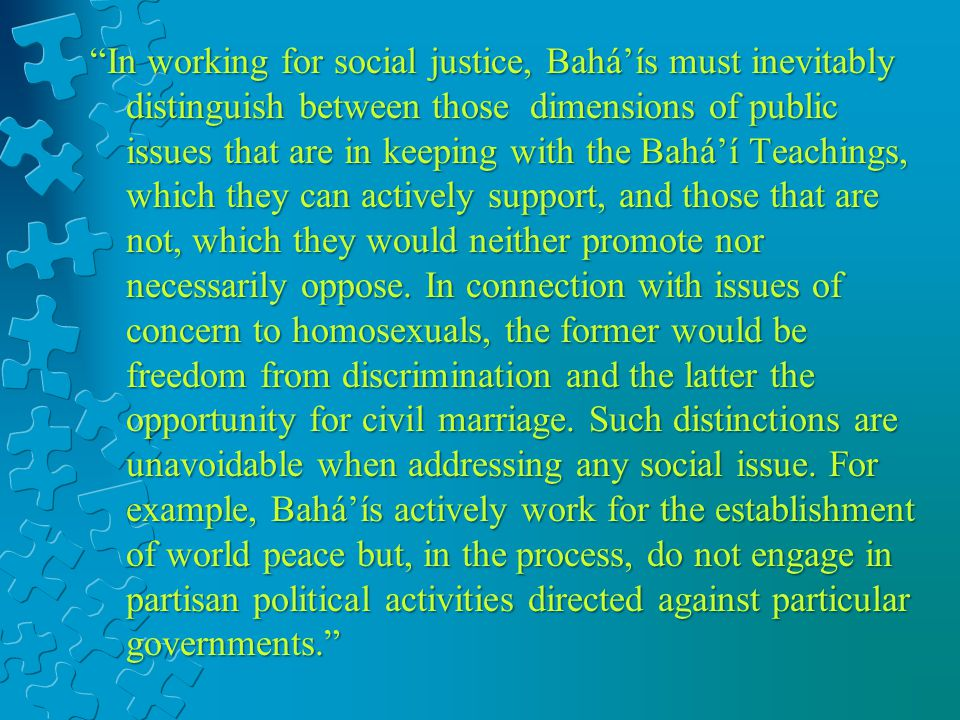 In working for social justice, Baháís must inevitably distinguish between those dimensions of public issues that are in keeping with the Baháí Teachings, which they can actively support, and those that are not, which they would neither promote nor necessarily oppose.