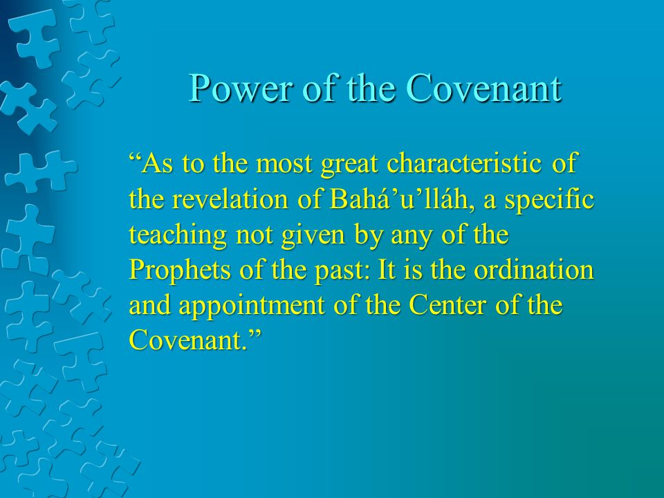 As to the most great characteristic of the revelation of Baháulláh, a specific teaching not given by any of the Prophets of the past: It is the ordination and appointment of the Center of the Covenant.