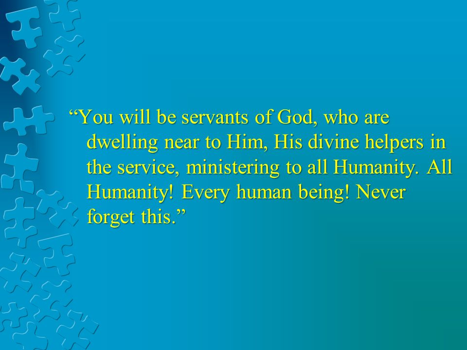 You will be servants of God, who are dwelling near to Him, His divine helpers in the service, ministering to all Humanity. All Humanity! Every human b