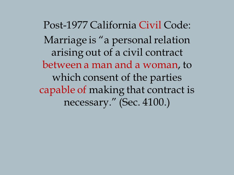 Post-1977 California Civil Code: Marriage is a personal relation arising out of a civil contract between a man and a woman, to which consent of the parties capable of making that contract is necessary.