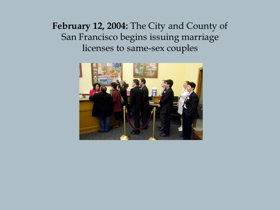 February 12, 2004: The City and County of San Francisco begins issuing marriage licenses to same-sex couples