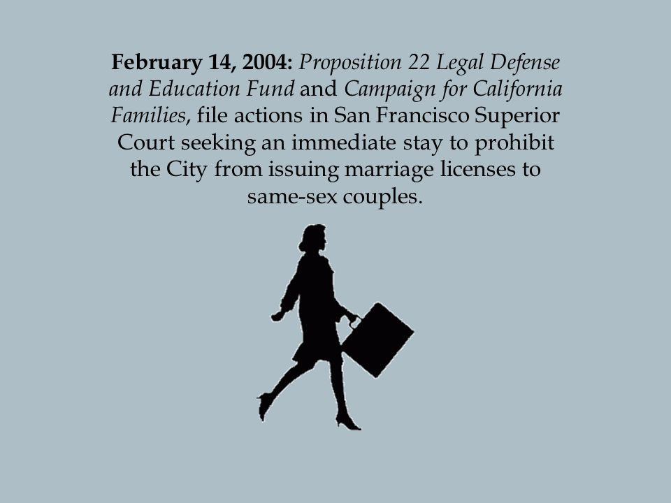 February 14, 2004: Proposition 22 Legal Defense and Education Fund and Campaign for California Families, file actions in San Francisco Superior Court seeking an immediate stay to prohibit the City from issuing marriage licenses to same-sex couples.