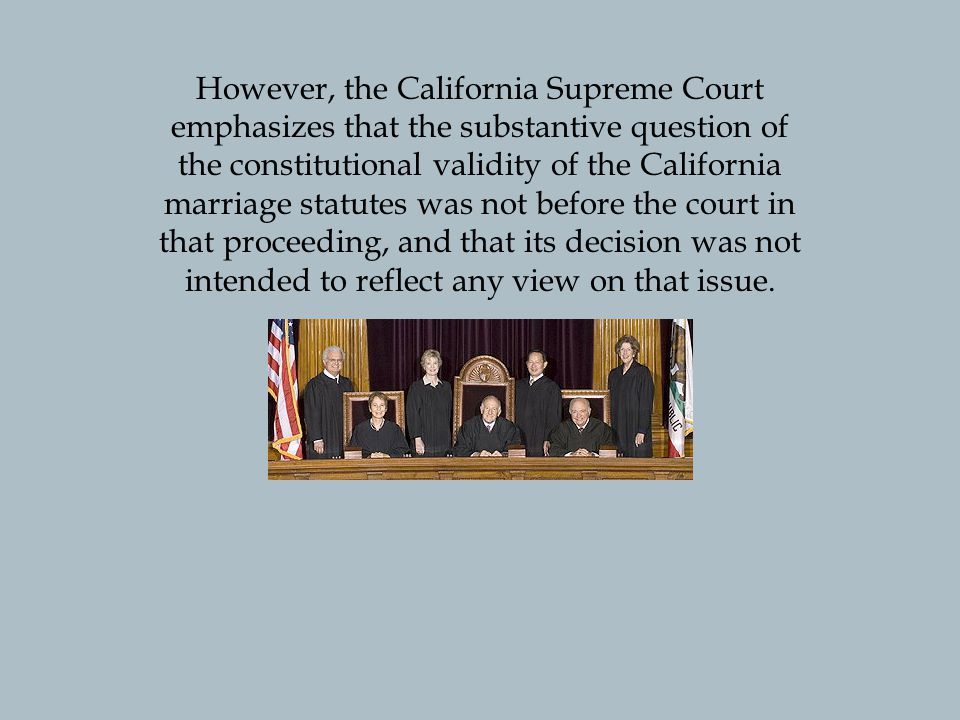 However, the California Supreme Court emphasizes that the substantive question of the constitutional validity of the California marriage statutes was not before the court in that proceeding, and that its decision was not intended to reflect any view on that issue.