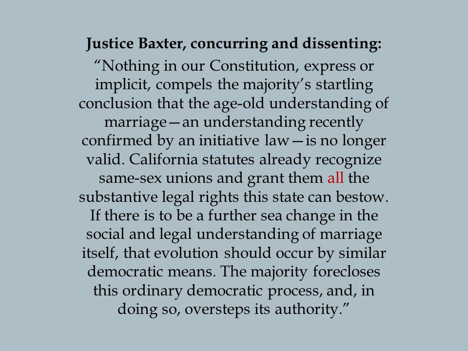 Justice Baxter, concurring and dissenting: Nothing in our Constitution, express or implicit, compels the majoritys startling conclusion that the age-old understanding of marriagean understanding recently confirmed by an initiative lawis no longer valid.