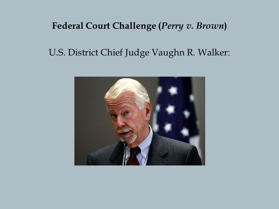 Federal Court Challenge ( Perry v. Brown ) U.S. District Chief Judge Vaughn R. Walker: