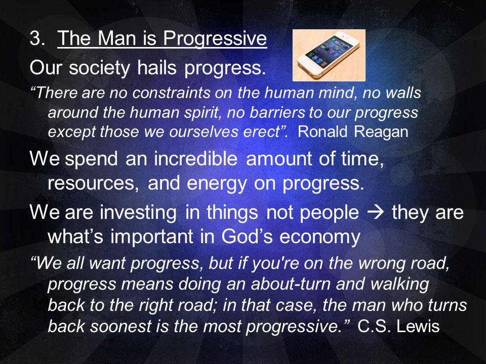 3. The Man is Progressive Our society hails progress. There are no constraints on the human mind, no walls around the human spirit, no barriers to our