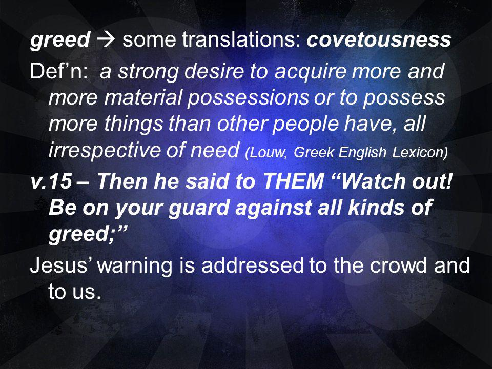 greed some translations: covetousness Defn: a strong desire to acquire more and more material possessions or to possess more things than other people
