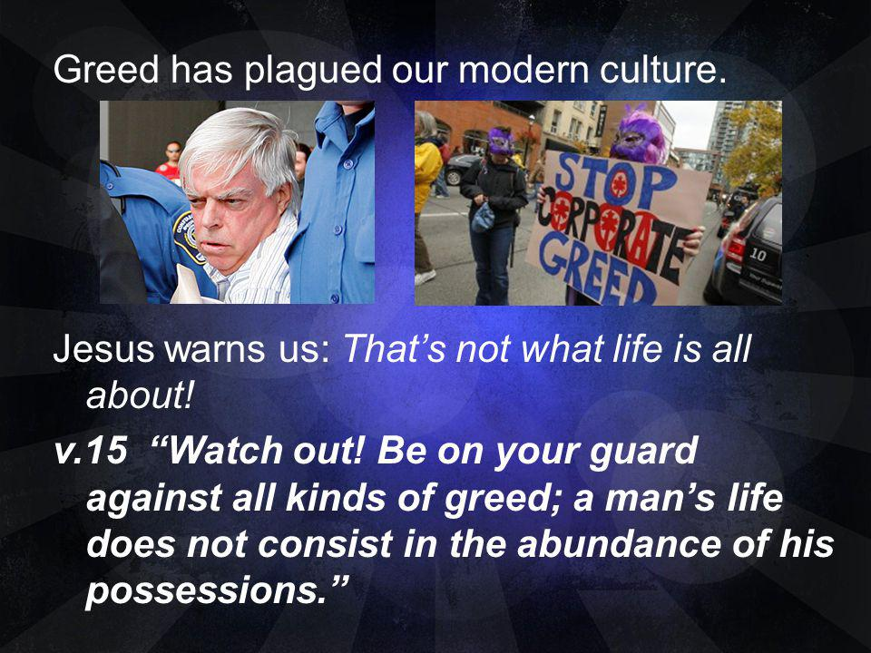 Greed has plagued our modern culture. Jesus warns us: Thats not what life is all about! v.15 Watch out! Be on your guard against all kinds of greed; a