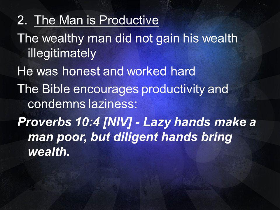 2. The Man is Productive The wealthy man did not gain his wealth illegitimately He was honest and worked hard The Bible encourages productivity and co