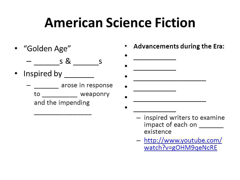 American Science Fiction Golden Age – ______s & ______s Inspired by _______ – _______ arose in response to __________ weaponry and the impending ________________ Advancements during the Era: __________ _________________ __________ _________________ __________ – inspired writers to examine impact of each on _______ existence – http://www.youtube.com/ watch v=gOHM9qeNcRE http://www.youtube.com/ watch v=gOHM9qeNcRE