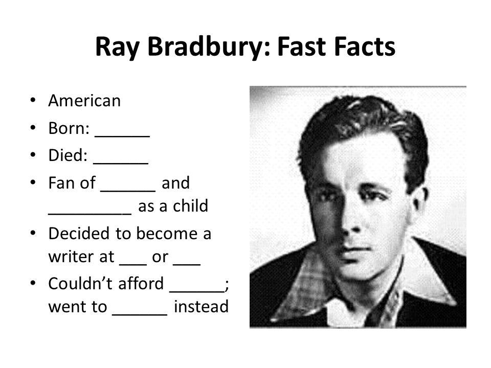 Ray Bradbury: Fast Facts American Born: ______ Died: ______ Fan of ______ and _________ as a child Decided to become a writer at ___ or ___ Couldnt afford ______; went to ______ instead