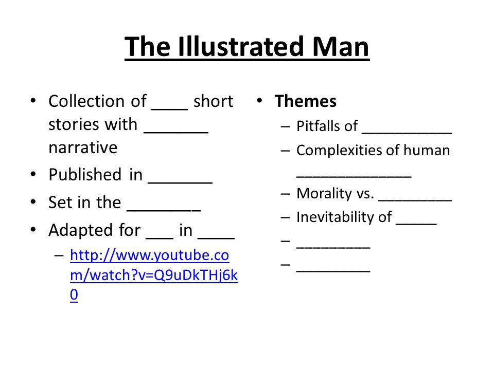The Illustrated Man Collection of ____ short stories with _______ narrative Published in _______ Set in the ________ Adapted for ___ in ____ – http://www.youtube.co m/watch v=Q9uDkTHj6k 0 http://www.youtube.co m/watch v=Q9uDkTHj6k 0 Themes – Pitfalls of ___________ – Complexities of human ______________ – Morality vs.