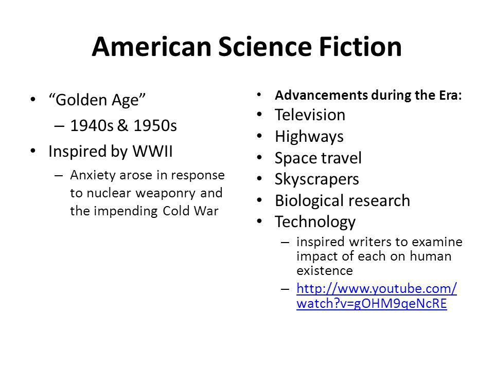 American Science Fiction Golden Age – 1940s & 1950s Inspired by WWII – Anxiety arose in response to nuclear weaponry and the impending Cold War Advancements during the Era: Television Highways Space travel Skyscrapers Biological research Technology – inspired writers to examine impact of each on human existence – http://www.youtube.com/ watch v=gOHM9qeNcRE http://www.youtube.com/ watch v=gOHM9qeNcRE