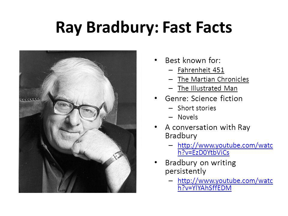 Ray Bradbury: Fast Facts Best known for: – Fahrenheit 451 – The Martian Chronicles – The Illustrated Man Genre: _____________ – ______________ – ___________ A conversation with Ray Bradbury – http://www.youtube.com/watc h?v=EzD0YtbViCs http://www.youtube.com/watc h?v=EzD0YtbViCs Bradbury on writing persistently – http://www.youtube.com/watc h?v=YlYAhSffEDM http://www.youtube.com/watc h?v=YlYAhSffEDM