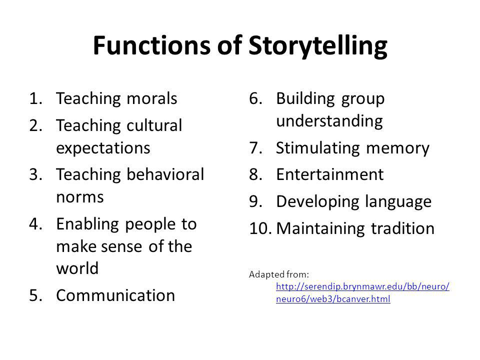 Functions of Storytelling 1.Teaching morals 2.Teaching cultural expectations 3.Teaching behavioral norms 4.Enabling people to make sense of the world 5.Communication 6.Building group understanding 7.Stimulating memory 8.Entertainment 9.Developing language 10.Maintaining tradition Adapted from: http://serendip.brynmawr.edu/bb/neuro/ neuro6/web3/bcanver.html http://serendip.brynmawr.edu/bb/neuro/ neuro6/web3/bcanver.html