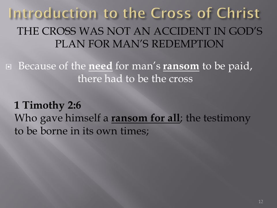 Because of the need for mans ransom to be paid, there had to be the cross THE CROSS WAS NOT AN ACCIDENT IN GODS PLAN FOR MANS REDEMPTION 1 Timothy 2:6 Who gave himself a ransom for all ; the testimony to be borne in its own times; 12