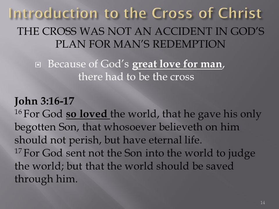 Because of Gods great love for man, there had to be the cross THE CROSS WAS NOT AN ACCIDENT IN GODS PLAN FOR MANS REDEMPTION John 3:16-17 16 For God s