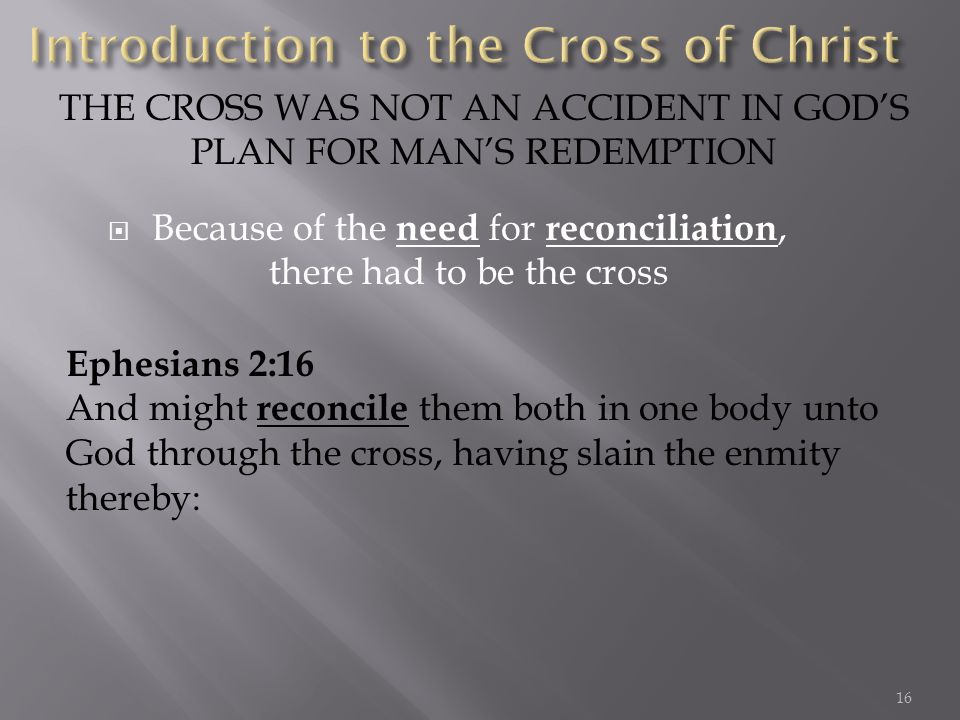 Because of the need for reconciliation, there had to be the cross THE CROSS WAS NOT AN ACCIDENT IN GODS PLAN FOR MANS REDEMPTION Ephesians 2:16 And mi