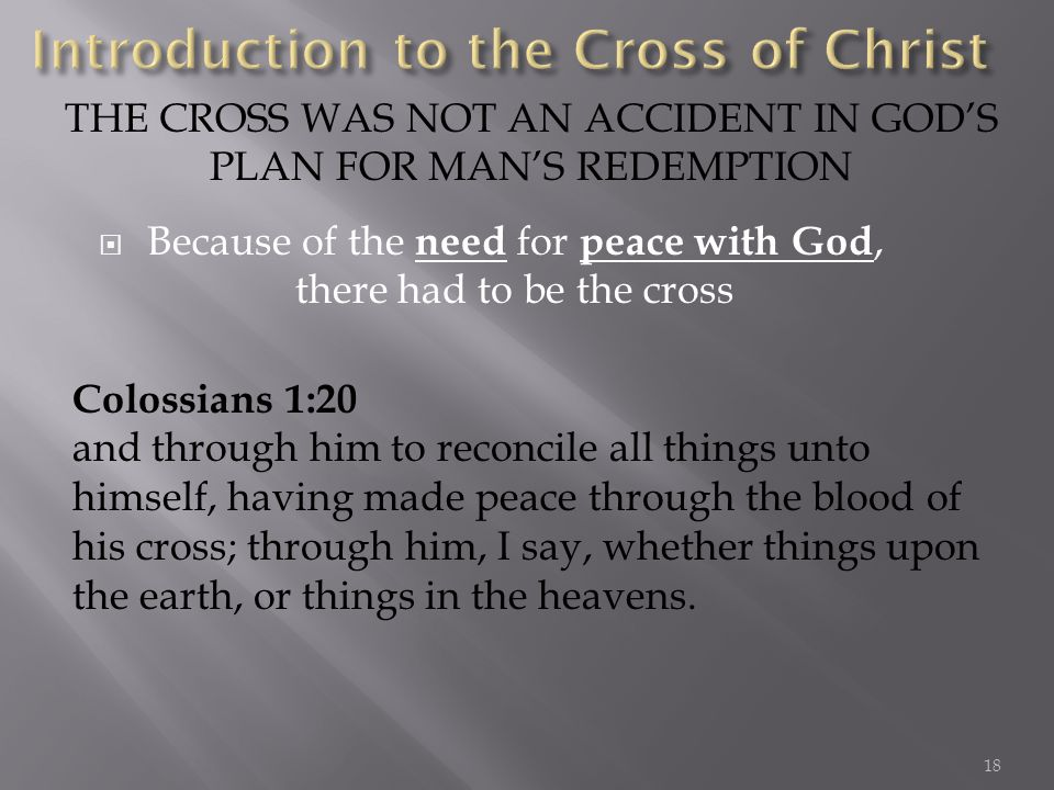 Because of the need for peace with God, there had to be the cross THE CROSS WAS NOT AN ACCIDENT IN GODS PLAN FOR MANS REDEMPTION Colossians 1:20 and through him to reconcile all things unto himself, having made peace through the blood of his cross; through him, I say, whether things upon the earth, or things in the heavens.