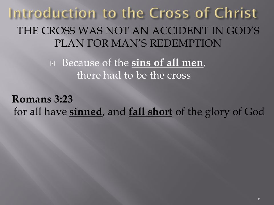 Because of the sins of all men, there had to be the cross THE CROSS WAS NOT AN ACCIDENT IN GODS PLAN FOR MANS REDEMPTION Romans 3:23 for all have sinned, and fall short of the glory of God 6