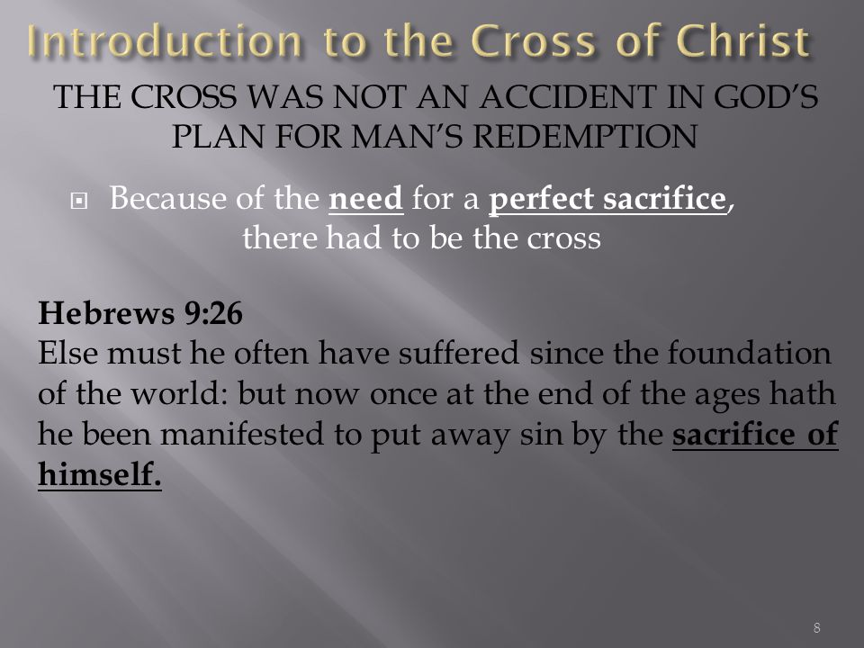 Because of the need for a perfect sacrifice, there had to be the cross THE CROSS WAS NOT AN ACCIDENT IN GODS PLAN FOR MANS REDEMPTION Hebrews 9:26 Else must he often have suffered since the foundation of the world: but now once at the end of the ages hath he been manifested to put away sin by the sacrifice of himself.