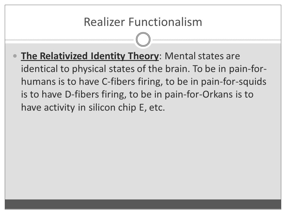 Realizer Functionalism The Relativized Identity Theory: Mental states are identical to physical states of the brain.