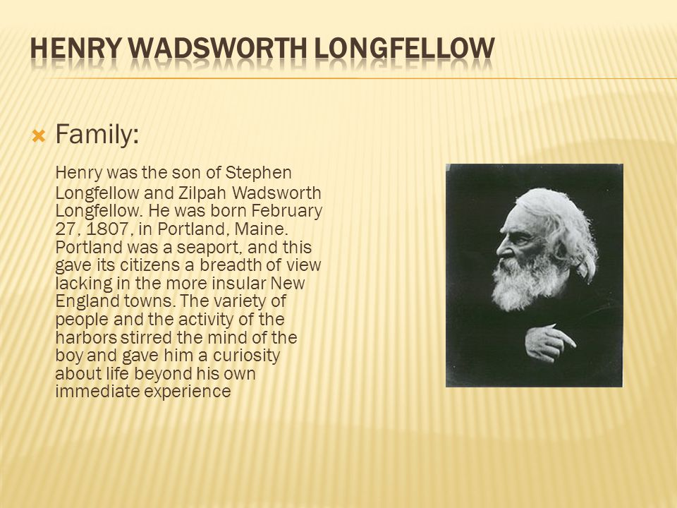 Family: Henry was the son of Stephen Longfellow and Zilpah Wadsworth Longfellow. He was born February 27, 1807, in Portland, Maine. Portland was a sea