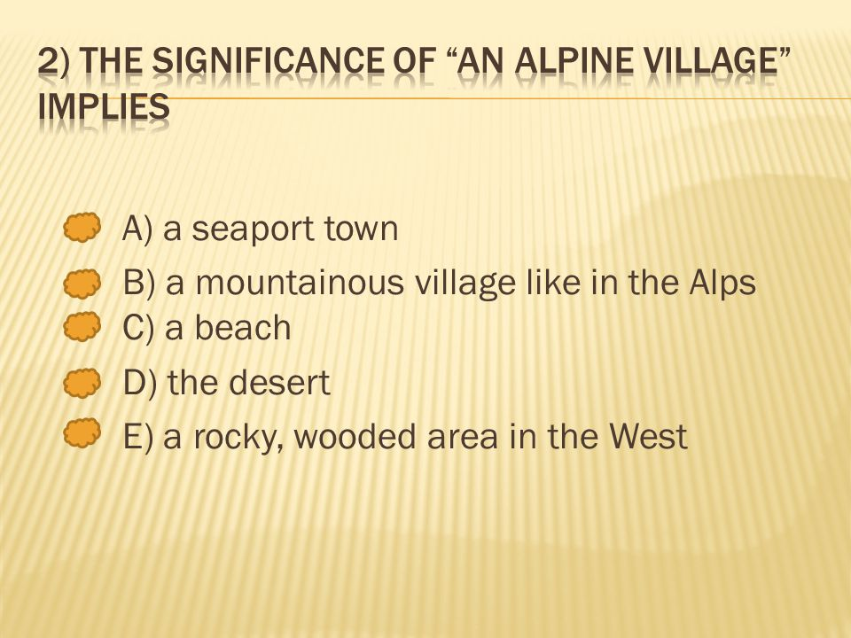 A) a seaport town B) a mountainous village like in the Alps C) a beach D) the desert E) a rocky, wooded area in the West