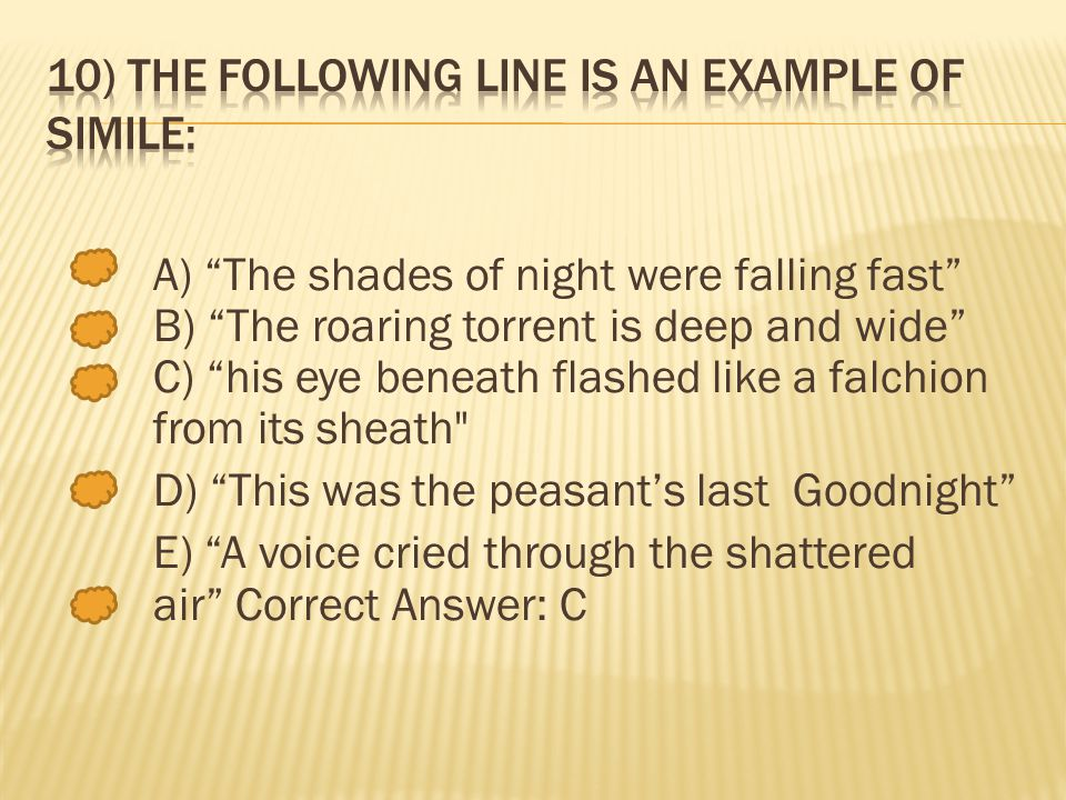 A) The shades of night were falling fast B) The roaring torrent is deep and wide C) his eye beneath flashed like a falchion from its sheath D) This was the peasants last Goodnight E) A voice cried through the shattered air Correct Answer: C