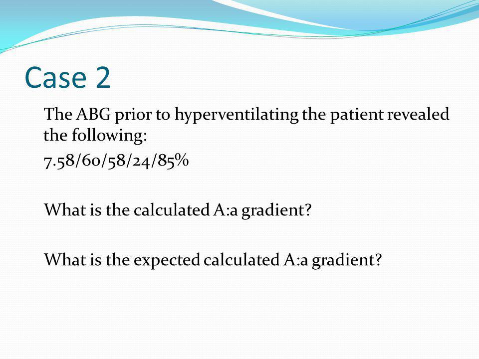 Case 2 The ABG prior to hyperventilating the patient revealed the following: 7.58/60/58/24/85% What is the calculated A:a gradient? What is the expect