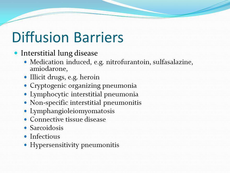 Diffusion Barriers Interstitial lung disease Medication induced, e.g. nitrofurantoin, sulfasalazine, amiodarone, Illicit drugs, e.g. heroin Cryptogeni