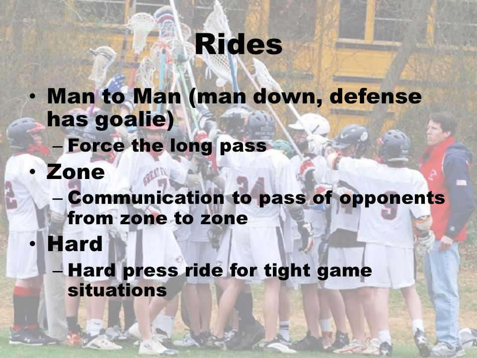 Rides Man to Man (man down, defense has goalie) – Force the long pass Zone – Communication to pass of opponents from zone to zone Hard – Hard press ri