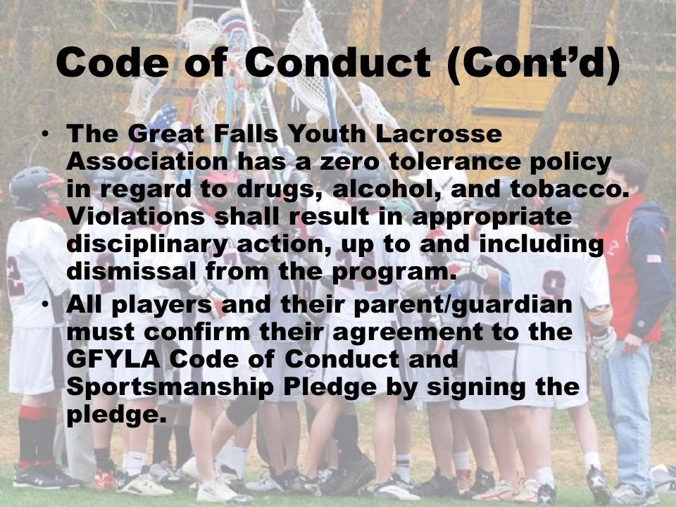 Code of Conduct (Contd) The Great Falls Youth Lacrosse Association has a zero tolerance policy in regard to drugs, alcohol, and tobacco. Violations sh