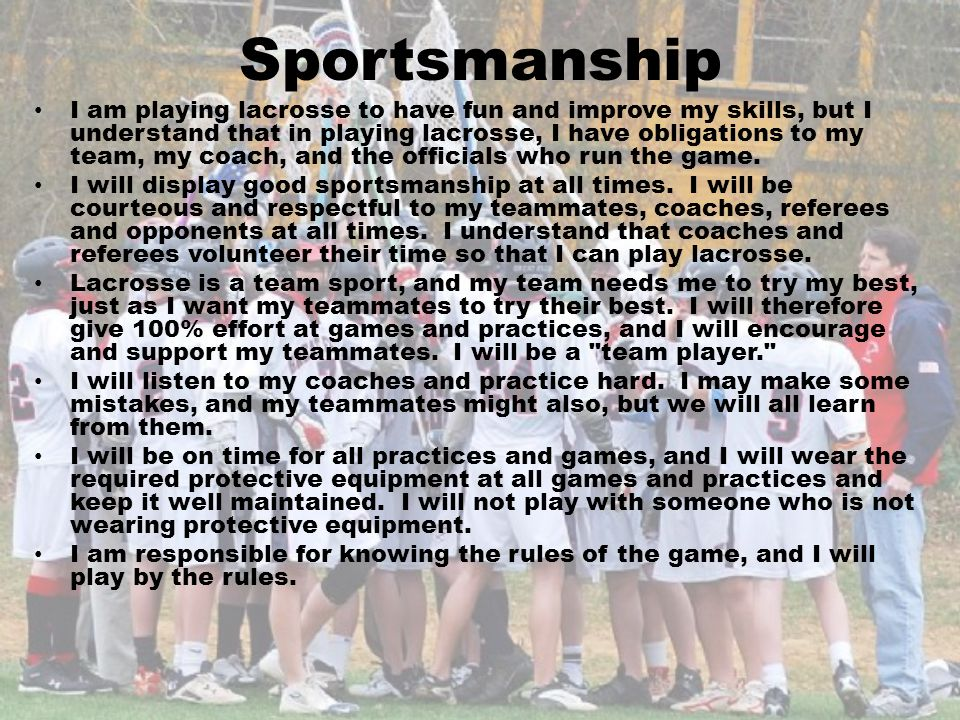 Sportsmanship I am playing lacrosse to have fun and improve my skills, but I understand that in playing lacrosse, I have obligations to my team, my co