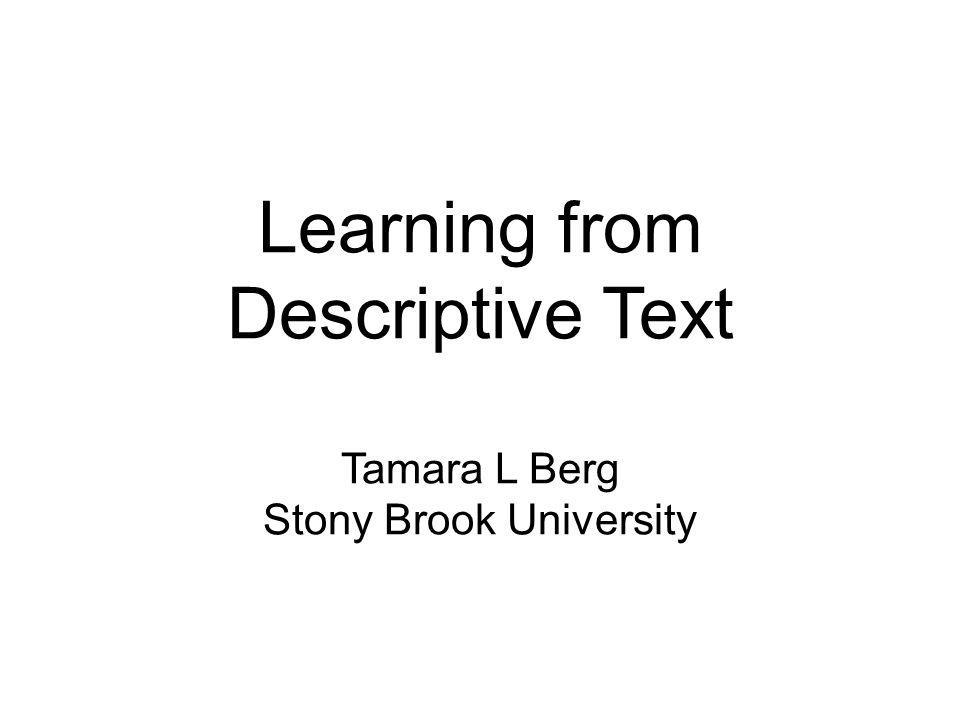 Learning from Descriptive Text Tamara L Berg Stony Brook University