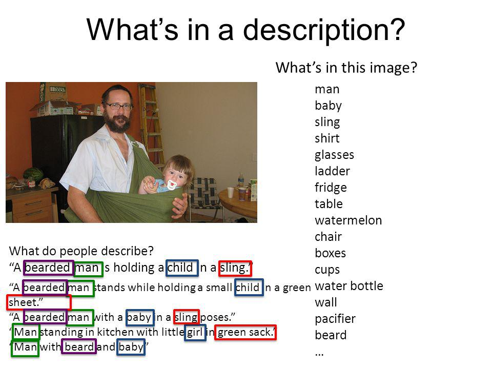 Whats in a description? What do people describe? A bearded man is holding a child in a sling. man baby sling shirt glasses ladder fridge table waterme