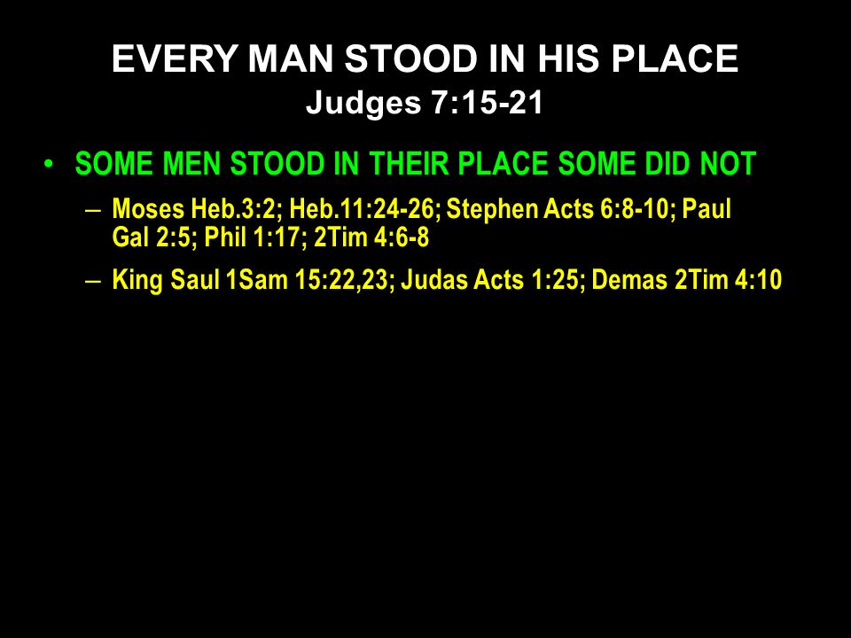 SOME MEN STOOD IN THEIR PLACE SOME DID NOT – Moses Heb.3:2; Heb.11:24-26; Stephen Acts 6:8-10; Paul Gal 2:5; Phil 1:17; 2Tim 4:6-8 – King Saul 1Sam 15:22,23; Judas Acts 1:25; Demas 2Tim 4:10 EVERY MAN STOOD IN HIS PLACE Judges 7:15-21