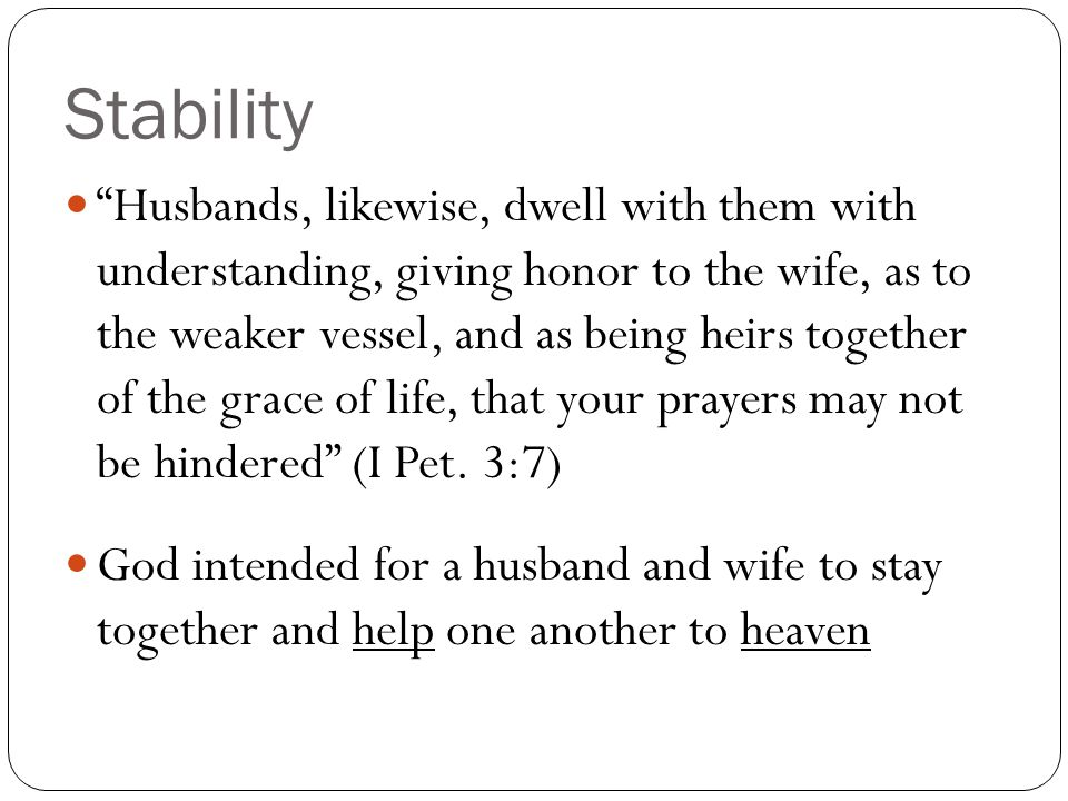 Stability Husbands, likewise, dwell with them with understanding, giving honor to the wife, as to the weaker vessel, and as being heirs together of the grace of life, that your prayers may not be hindered (I Pet.