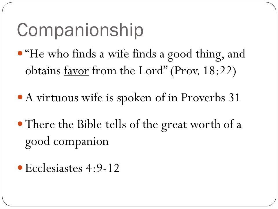 Companionship He who finds a wife finds a good thing, and obtains favor from the Lord (Prov.