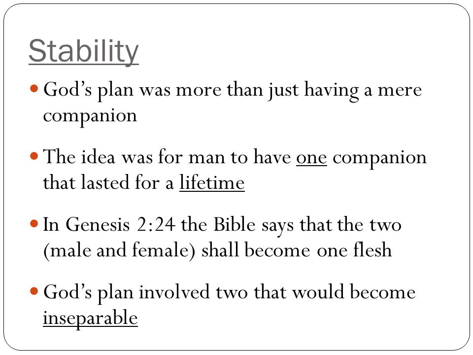 Stability This provides man the stability in life that he longs for Matthew 19:4-6 God joined them together and man is not allowed to separate that bond However, it is a daily occurrence for man to separate the marriage unit