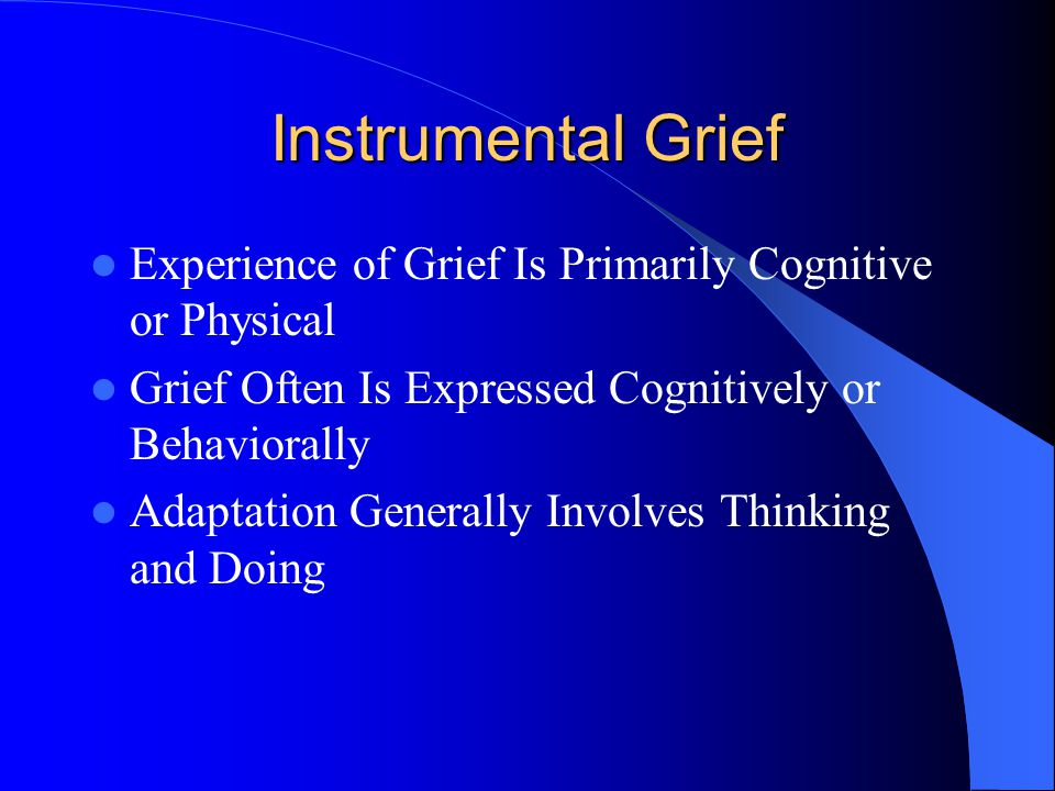 Instrumental Grief Experience of Grief Is Primarily Cognitive or Physical Grief Often Is Expressed Cognitively or Behaviorally Adaptation Generally Involves Thinking and Doing