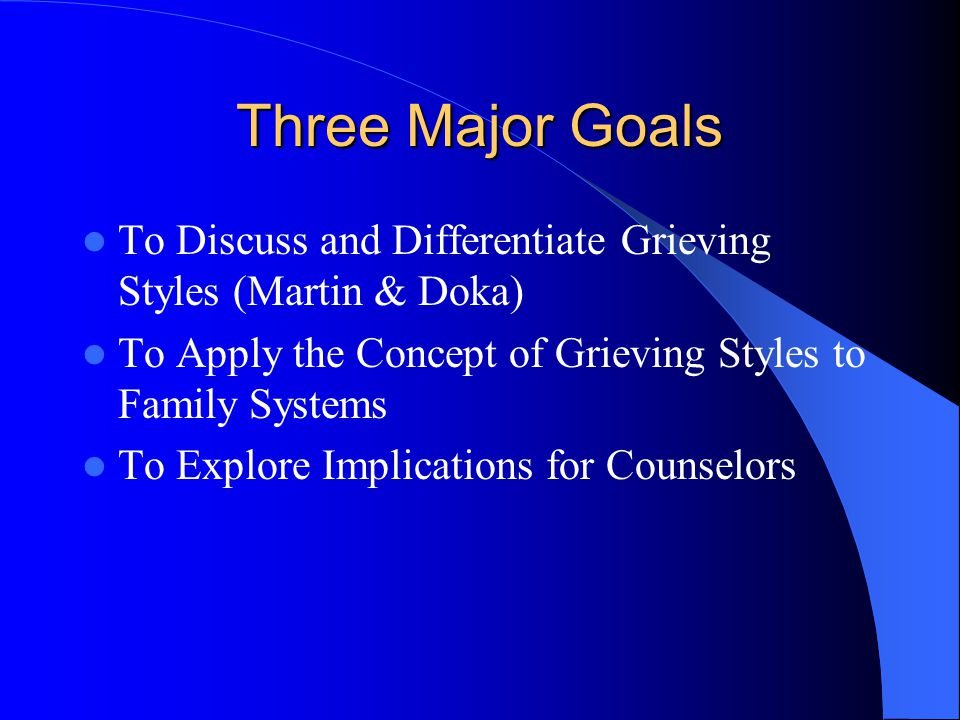 Three Major Goals To Discuss and Differentiate Grieving Styles (Martin & Doka) To Apply the Concept of Grieving Styles to Family Systems To Explore Implications for Counselors