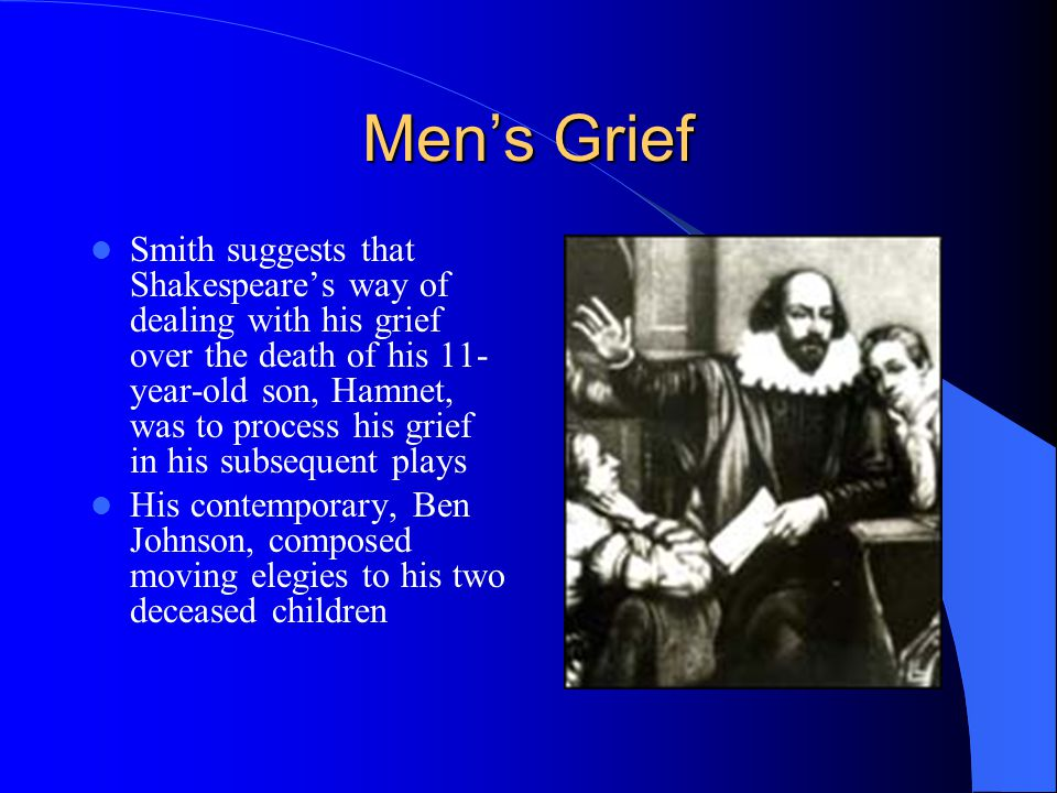 Mens Grief Smith suggests that Shakespeares way of dealing with his grief over the death of his 11- year-old son, Hamnet, was to process his grief in his subsequent plays His contemporary, Ben Johnson, composed moving elegies to his two deceased children