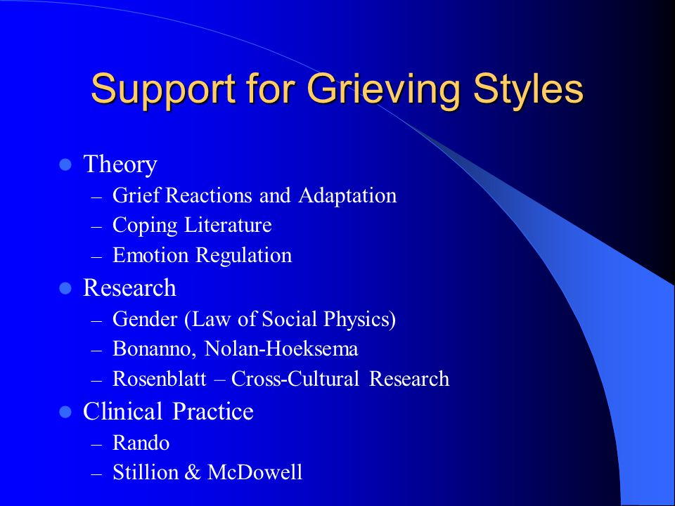 Support for Grieving Styles Theory – Grief Reactions and Adaptation – Coping Literature – Emotion Regulation Research – Gender (Law of Social Physics) – Bonanno, Nolan-Hoeksema – Rosenblatt – Cross-Cultural Research Clinical Practice – Rando – Stillion & McDowell