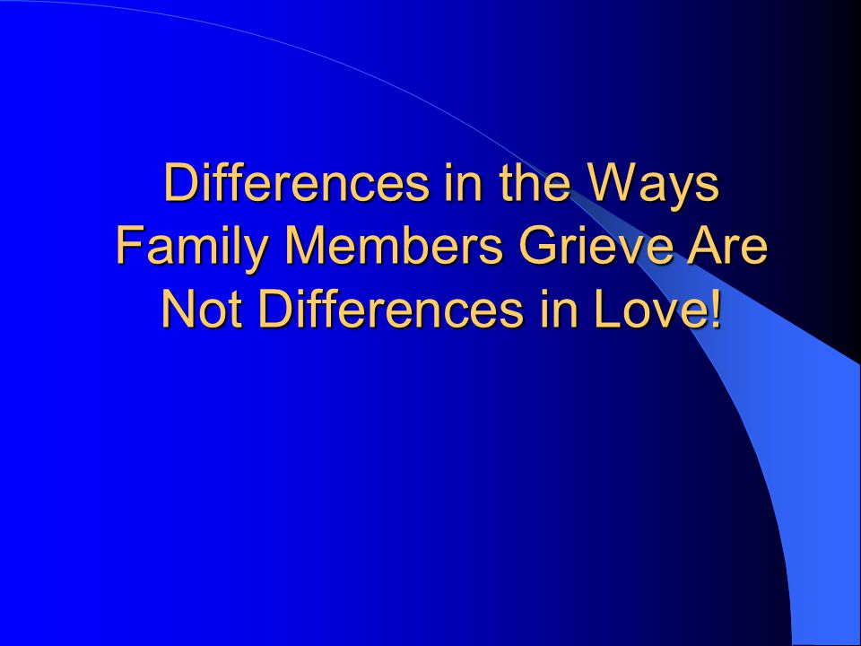 Differences in the Ways Family Members Grieve Are Not Differences in Love!