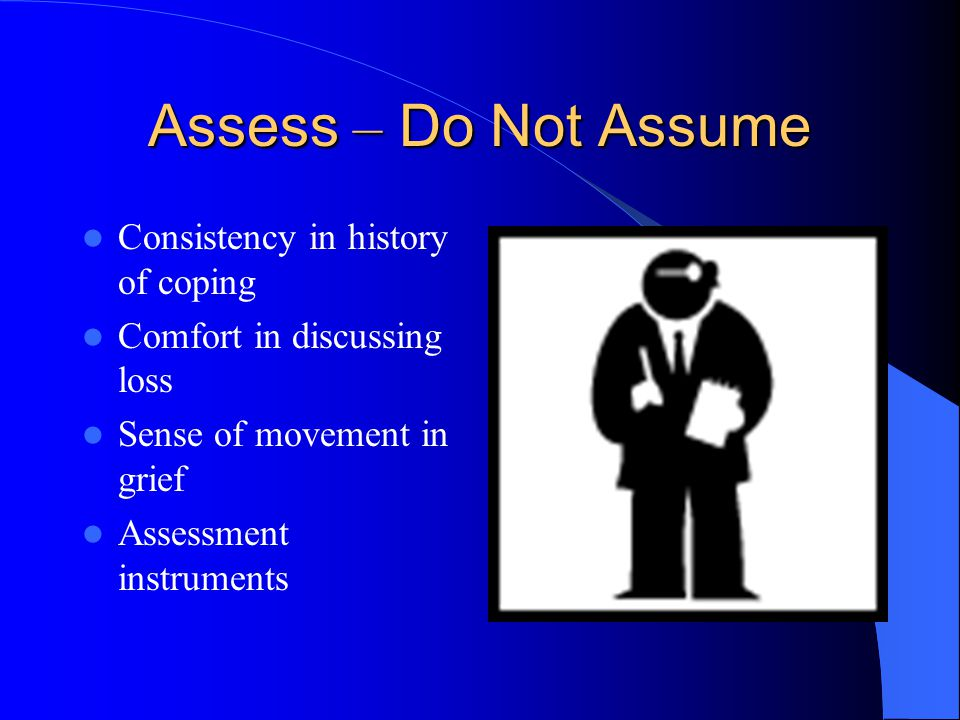 Consistency in history of coping Comfort in discussing loss Sense of movement in grief Assessment instruments Assess – Do Not Assume