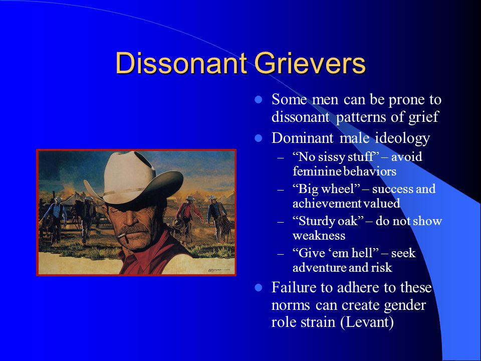Dissonant Grievers Some men can be prone to dissonant patterns of grief Dominant male ideology – No sissy stuff – avoid feminine behaviors – Big wheel – success and achievement valued – Sturdy oak – do not show weakness – Give em hell – seek adventure and risk Failure to adhere to these norms can create gender role strain (Levant)