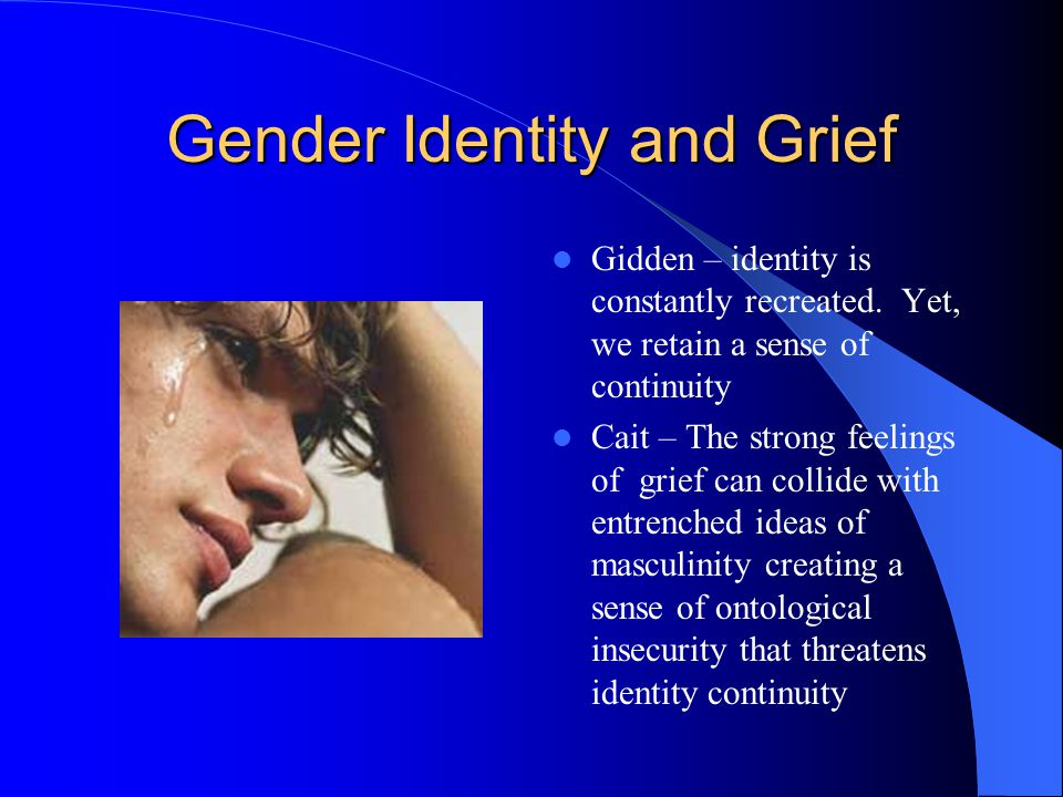 Gender Identity and Grief Gidden – identity is constantly recreated.